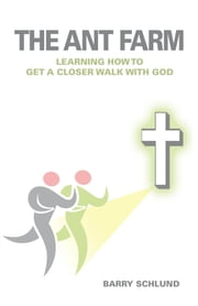 The Ant Farm - Learning How to Get A Closer Walk With God ebook by Barry Schlund