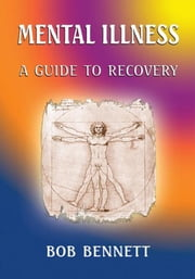 Mental Illness - A Guide to Recovery ebook by Bob Bennett