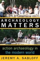 Archaeology Matters - Action Archaeology in the Modern World ebook by