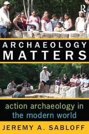 Archaeology Matters - Action Archaeology in the Modern World ebook by Jeremy A Sabloff