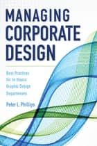Managing Corporate Design - Best Practices for In-House Graphic Design Departments ebook by Peter L. Phillips