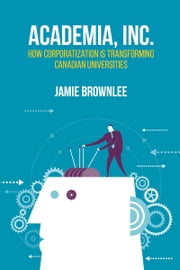 Academia Inc. - How Corporatization Is Transforming Canadian Universities ebook by Jamie Brownlee