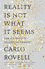 Reality Is Not What It Seems - The Journey to Quantum Gravity ebook by Carlo Rovelli, Simon Carnell, Erica Segre
