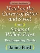 Hotel on the Corner of Bitter and Sweet and Songs of Willow Frost: Two Bestselling Novels - Hotel on the Corner of Bitter and Sweet, Songs of Willow Frost ebook by Jamie Ford