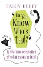 Do You Know Who's Dead? - A hilarious celebration of what makes us Irish ebook by Paddy Duffy