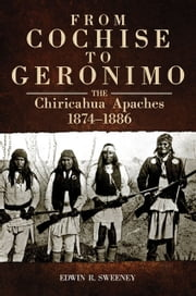 From Cochise to Geronimo - The Chiricahua Apaches, 1874–1886 ebook by Edwin R. Sweeney