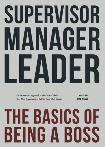 Supervisor, Manager, Leader; The Basics of Being a Boss: - A common sense approach to the critical skills that most organizations fail to teach their people ebook by Mike Kraus