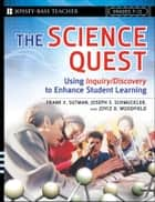 The Science Quest - Using Inquiry/Discovery to Enhance Student Learning, Grades 7-12 ebook by Frank X. Sutman, Joseph S. Schmuckler, Joyce D. Woodfield