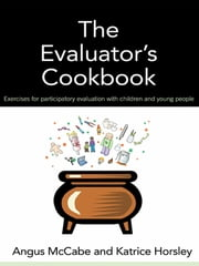 The Evaluator's Cookbook - Exercises for participatory evaluation with children and young people ebook by Angus McCabe,Katrice Horsley