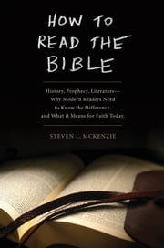 How to Read the Bible: History, Prophecy, Literature--Why Modern Readers Need to Know the Difference and What It Means for Faith Today - History, Prophecy, Literature--Why Modern Readers Need to Know the Difference and What It Means for Faith Today ebook by Steven L McKenzie