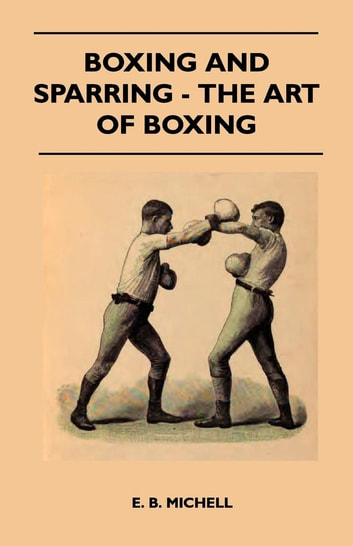 Boxing And Sparring - The Art Of Boxing ebook by E. B. Michell