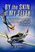 By the Skin of my Teeth - The Memoirs of an RAF Mustang Pilot in World War II and of Flying Sabres with USAF in Korea ebook by Downes, Colin