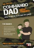 Commando Dad: Basic Training: How to be an Elite Dad or Carer, From Birth to Three Years ebook by Neil Sinclair