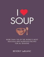 I Love Soup - More Than 100 of the World's Most Delicious and Nutritious Recipes ebook by Beverly Leblanc
