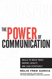 Power of Communication,The: Skills to Build Trust, Inspire Loyalty, and Lead Effectively ebook by Garcia, Helio Fred