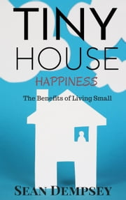 Tiny House Happiness: The Benefits of Living Small ebook by Sean Dempsey