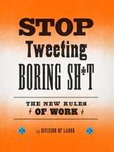 Stop Tweeting Boring Sh*t - The New Rules of Work ebook by Division of Labor
