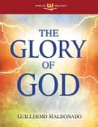 The Glory of God - Experience a Supernatural Encounter with His Presence ebook by Guillermo Maldonado