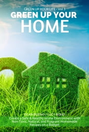 GREEN UP YOUR HOME: Create a Safe & Healthy Home Environment with Non-Toxic, Natural, and Fragrant Homemade Recipes on a Budget - Green up your Life, #3 ebook by Pilar Bueno