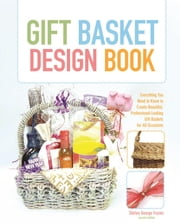 Gift Basket Design Book - Everything You Need to Know to Create Beautiful, Professional-Looking Gift Baskets for All Occasions ebook by Shirley Frazier