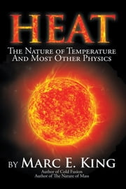 HEAT - The Nature of Temperature And Most Other Physics ebook by Marc E. King