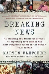 Breaking News - A Stunning and Memorable Account of Reporting from Some of the Most Dangerous Places in the World ebook by Martin Fletcher