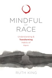 Mindful of Race - Understanding and Transforming Habits of Harm ebook by Ruth King