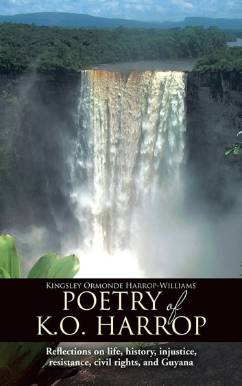 Poetry of K.O. Harrop - Reflections on life, history, injustice, resistance, civil rights, and Guyana ebook by Kingsley Ormonde Harrop-Williams