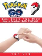 Pokemon Go Plus Game Cheats, Tips, Hacks How to Download Unofficial ebook by The Yuw