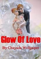 Glow Of Love ebook by Chayada Welljaipet