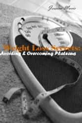 Weight Loss Secrets: - Avoiding & Overcoming Plateaus ebook by Jessica Marie