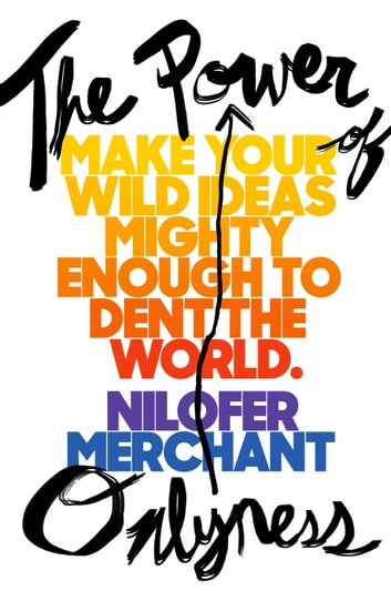 The Power of Onlyness - Make Your Wild Ideas Mighty Enough to Dent the World ebook by Nilofer Merchant