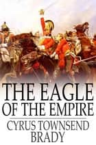 The Eagle of the Empire - A Story of Waterloo ebook by Cyrus Townsend Brady