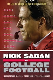 Nick Saban vs. College Football - The Case for College Football's Greatest Coach ebook by Christopher Walsh
