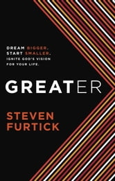 Greater - Dream Bigger. Start Smaller. Ignite God's Vision for Your Life. ebook by Steven Furtick