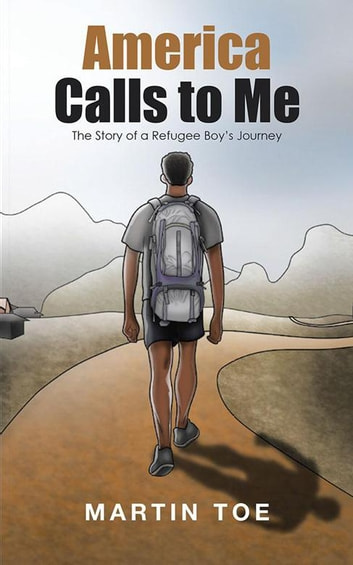 America Calls to Me - The Story of a Refugee Boy'S Journey ebook by Martin Toe