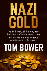 Nazi Gold - The Full Story of the Fifty-Year Swiss-Nazi Conspiracy to Steal Billions from Europe's Jews and Holocaust Survivors ebook by Tom Bower