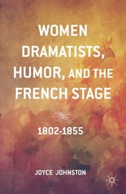 Women Dramatists, Humor, and the French Stage - 1802 to 1855 ebook by Joyce Johnston