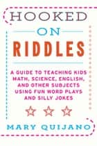 Hooked on Riddles - A Guide to Teaching Math Science English and Other Subjects Using Fun Word Plays and Silly Jokes ebook by Mary Quijano