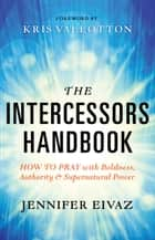 The Intercessors Handbook - How to Pray with Boldness, Authority and Supernatural Power ebook by Jennifer Eivaz, Kris Vallotton