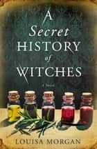 A Secret History of Witches - The spellbinding historical saga of love and magic ebook by Louisa Morgan