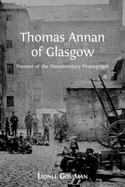Thomas Annan of Glasgow - Pioneer of the Documentary Photograph ebook by Lionel Gossman