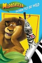 Madagascar: Born To Be Wild ebook by