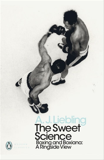 The Sweet Science - Boxing and Boxiana - A Ringside View ebook by A. J. Liebling