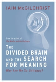 The Divided Brain and the Search for Meaning: Why We Are So Unhappy ebook by Iain McGilchrist