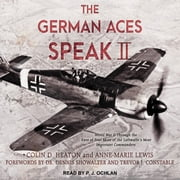 The German Aces Speak II - World War II Through the Eyes of Four More of the Luftwaffe's Most Important Commanders audiobook by Colin D. Heaton, Anne-Marie Lewis