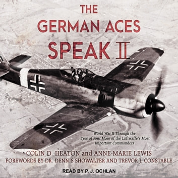 The German Aces Speak II - World War II Through the Eyes of Four More of the Luftwaffe's Most Important Commanders audiobook by Colin D. Heaton,Anne-Marie Lewis