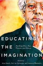 Educating the Imagination - Northrop Frye, Past, Present, and Future ebook by Alan Bewell, Neil ten Kortenaar, Germaine Warkentin