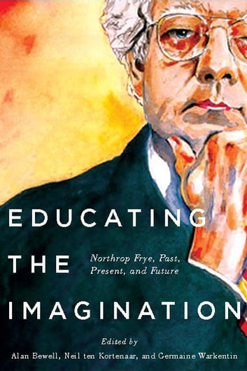Educating the Imagination - Northrop Frye, Past, Present, and Future ebook by