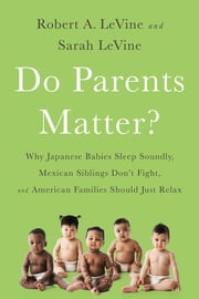 Do Parents Matter? - Why Japanese Babies Sleep Soundly, Mexican Siblings Don't Fight, and American Families Should Just Relax ebook by Robert A. LeVine,Sarah LeVine